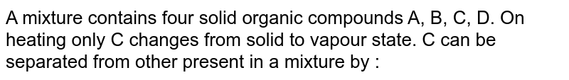 A mixture contains four solid organic compounds A, B, C, D. On heating only C changes from solid to vapour state. C can be separated from other present in a mixture by :