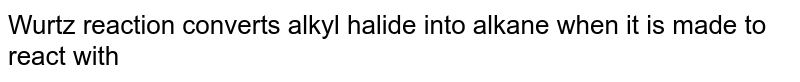 Wurtz reaction converts alkyl halide into alkane when it is made to react with