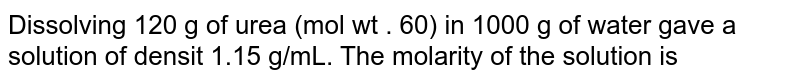 Dissolving 120 g of urea (mol wt . 60) in 1000 g of water gave a solution of densit 1.15 g/mL. The molarity of the solution is