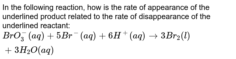 In the following reaction, how is the rate of appearance of the underlined product related to the rate of disappearance of the underlined reactant: <br> `BrO_(3)^(-) (aq) + 5Br^(-) (aq) + 6H^(+)(aq) to 3Br_(2)(l) + 3H_(2)O(aq)`