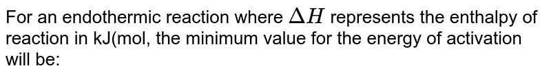 For an endothermic reaction where `DeltaH` represents the enthalpy of reaction in kJ(mol, the minimum value for the energy of activation will be: