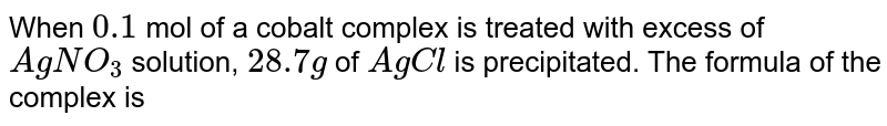 When `0.1` mol of a cobalt complex is treated with excess of `AgNO_(3)` solution, `28.7g` of `AgCl` is precipitated. The formula of the complex is