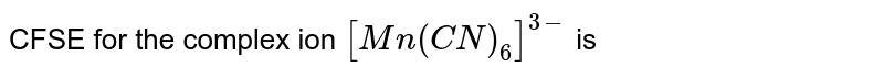 CFSE for the complex ion `[Mn(CN)_(6)]^(3-)` is