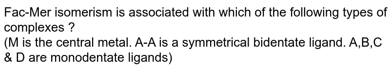 Fac-Mer isomerism is associated with which of the following types of complexes ? <br> (M is the central metal. A-A is a symmetrical bidentate ligand. A,B,C & D are monodentate ligands)