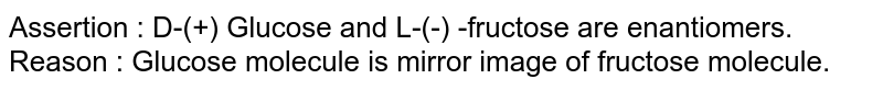 Assertion : D-(+) Glucose and L-(-) -fructose are enantiomers. <br> Reason : Glucose molecule is mirror image of fructose molecule.