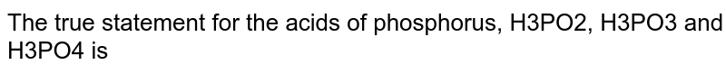 The true statement for the acids of phosphorus `H_3PO_2,H_3PO_3` and `H_3PO_4` is