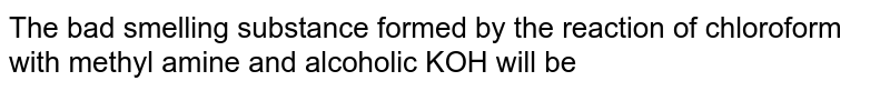 The bad smelling substance formed by the reaction of chloroform with methyl amine and alcoholic KOH will be
