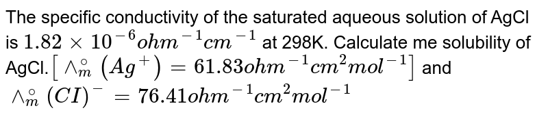 The specific conductivity of the saturated aqueous solution of AgCl is `1.82xx10^(-6)  ohm^(-1) cm^(-1)`  at 298K. Calculate me solubility of AgCl.`[wedge_(m)^(@)(Ag^(+))=61.83 ohm^(-1) cm^(2) mol^(-1)]` and `wedge_(m)^(@) (CI)^(-)=76.41 ohm^(-1) cm^(2) mol^(-1)`