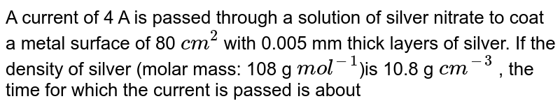"""A current of 4 A is passed through a solution of silver nitrate to coat a metal surface of 80 `cm^(2)`  with 0.005 mm thick layers of silver. If the density of silver (molar mass: 108 g `""""mol""""^(-1)`)is 10.8 g `cm^(-3)` , the time for which the current is passed is about"""