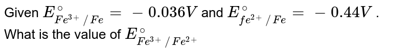 Given that `E_(fe^(3+))|Fe)^(@)` and `E_(Fe^(2+))|Fe^(@)`  are -0.036 Vand-0.439 V, respectively. The value of `E_(fe)^(3+)|pt^(@)` would be
