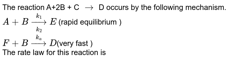 The reaction A+2B + C `rarr`  D occurs by the following mechanism. <br> `A+B underset(k_(2))overset(k_(1)) rarr E` (rapid equilibrium ) <br> `F+Boverset(k_(a))rarrD`(very fast ) <br> The rate law for this reaction is