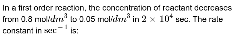 In a first order reaction, the concentration of reactant decreases from 0.8 mol/`dm^(3)`  to 0.05 mol/`dm^(3)`  in `2 xx 10^(4)` sec. The rate constant in `sec^(-1)`  is: