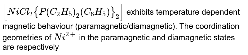 `[NiCl_2 {P(C_2H_5)_2(C_6H_5)}_2]` exhibits temperature dependent magnetic behaviour (paramagnetic/diamagnetic). The coordination geometries of `Ni^(2+)` in the paramagnetic and diamagnetic states are respectively
