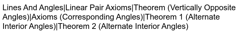 Lines And Angles Linear Pair Axioms Theorem (Vertically Opposite Angles) Axioms (Corresponding Angles) Theorem 1 (Alternate Interior Angles) Theorem 2 (Alternate Interior Angles)