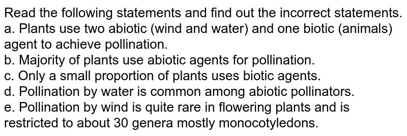 Read the following statements and find out the incorrect  statements. <br>  a. Plants use two abiotic (wind and water) and one  biotic (animals) agent to achieve pollination. <br>  b. Majority of plants use abiotic agents for pollination. <br> c. Only a small proportion of plants uses biotic agents. <br>  d. Pollination by water is common among abiotic  pollinators. <br>  e. Pollination by wind is quite rare in flowering  plants and is restricted to about 30 genera mostly  monocotyledons.