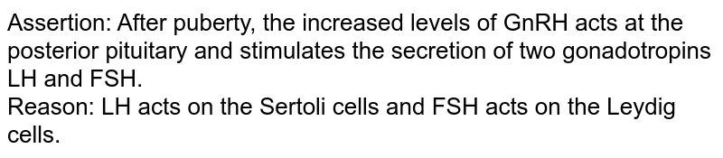 Assertion: After puberty, the increased levels of GnRH  acts at the posterior pituitary and stimulates the secretion of two gonadotropins LH and FSH.<br>  Reason: LH acts on the Sertoli cells and FSH acts on the Leydig cells.