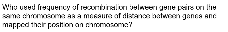 Who used frequency of recombination between gene pairs  on the same chromosome as a measure of distance between genes and mapped their position on chromosome?
