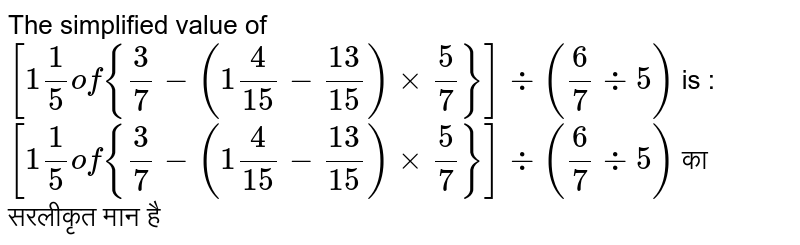 The simplified value of `[1 1/5 of {3/7-(1 4/15-13/15)xx5/7}] div (6/7 div 5)` is : <br>    `[1 1/5 of {3/7-(1 4/15-13/15)xx5/7}] div (6/7 div 5)` का सरलीकृत मान है