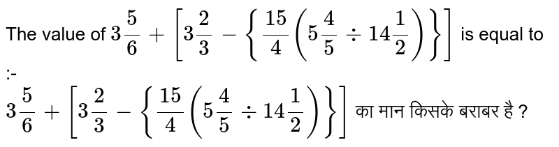 The value of `3 5/6+[3 2/3-{15/4(5 4/5 div 14 1/2)}]` is equal to :- <br>  `3 5/6+[3 2/3-{15/4(5 4/5 div 14 1/2)}]` का मान किसके बराबर है ?