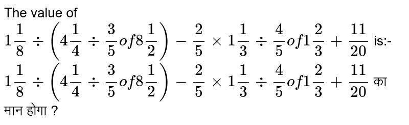 The value of `1 1/8 div (4 1/4 div 3/5 of 8 1/2)-2/5xx1 1/3 div 4/5 of 1 2/3+11/20` is:- <br>   `1 1/8 div (4 1/4 div 3/5 of 8 1/2)-2/5xx1 1/3 div 4/5 of 1 2/3+11/20`  का मान  होगा ?