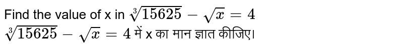 Find the value of x in `root(3)(15625)- sqrtx =4` <br> `root(3)(15625)- sqrtx =4` में x का मान ज्ञात कीजिए।