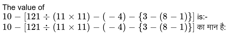 The value of `10-[121 div (11xx11)-(-4)-{3-(8-1)}]` is:- <br>  `10-[121 div (11xx11)-(-4)-{3-(8-1)}]` का मान है: