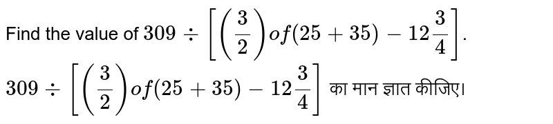 Find the value of `309 div [(3/2) of (25+35)- 12 3/4]`. <br> `309 div [(3/2) of (25+35)- 12 3/4]` का मान ज्ञात कीजिए।
