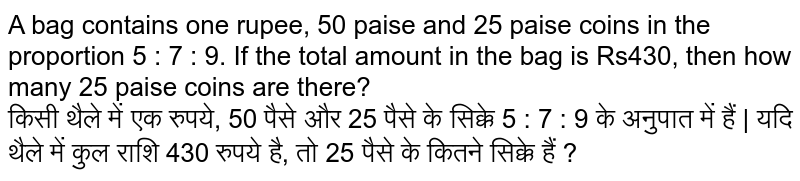 A bag contains one rupee, 50 paise and 25 paise coins in the proportion 5 : 7 : 9. If the total amount in the bag is Rs430, then how many 25 paise coins are there? <br> किसी थैले में एक रुपये, 50 पैसे और 25 पैसे के सिक्के 5 : 7 : 9 के अनुपात में हैं   यदि थैले में कुल राशि 430 रुपये है, तो 25 पैसे के कितने सिक्के हैं ?