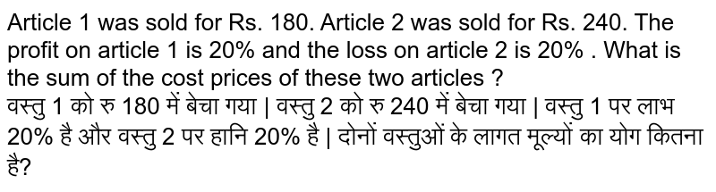 Article 1 was sold for Rs. 180. Article 2 was sold for Rs. 240. The profit on article 1 is 20% and the loss on article 2 is 20% . What is the sum of the cost prices of these two articles ? <br> वस्तु 1 को रु 180 में बेचा गया | वस्तु 2 को रु 240 में बेचा गया | वस्तु 1 पर लाभ 20% है और वस्तु 2 पर हानि 20% है | दोनों वस्तुओं के लागत मूल्यों का योग कितना है?