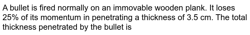 A bullet is fired normally on an immovable wooden plank. It loses 25% of its momentum in penetrating a thickness of 3.5 cm. The total thickness penetrated by the bullet is
