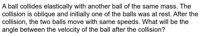 A ball collides elastically with another ball of the same mass. The collision is oblique and initially one of the balls was at rest. After the collision, the two balls move with same speeds. What will be the angle between the velocity of the ball after the collision?