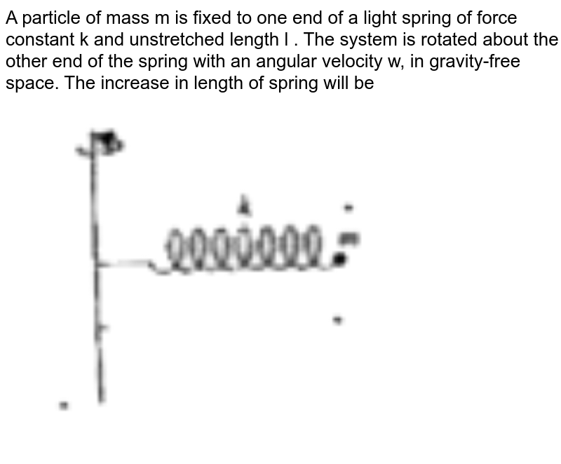 """A particle of mass m is fixed to one end of a light spring of force constant k and unstretched length l .  The system is rotated about the other end of the spring with an angular velocity w, in gravity-free space. The increase in length of spring will be <br> <img src=""""https://doubtnut-static.s.llnwi.net/static/physics_images/BRL_NEET_SP_PHY_XI_V01_C05_E01_049_Q01.png"""" width=""""80%"""">"""