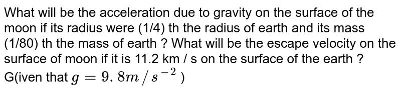 What will be the acceleration due to gravity on the surface of the moon if its radius were (1/4) th the  radius of earth  and its mass (1/80)   th the mass of earth ? What  will be the  escape velocity on the surface of moon if it is 11.2 km / s on the surface of the earth ? G(iven that `g = 9 . 8 m//s^(-2)` )