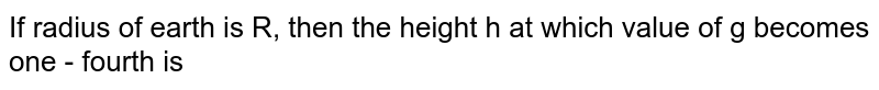 If radius of earth is R, then the height h at which value of g becomes one - fourth is
