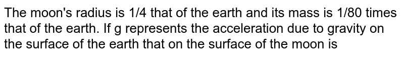 The moon's radius is 1/4 that of the earth and its  mass is 1/80 times  that of the earth. If  g represents the acceleration due to  gravity on the surface of the earth that on the surface of the moon is