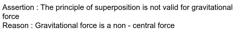 Assertion : The principle of superposition is not valid for gravitational force <br> Reason : Gravitational force is a non - central force