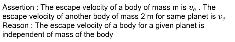 Assertion : The escape velocity of a body of mass m is `v_(e)` . The escape velocity  of another body of mass 2 m for same planet is `v_(e)`  <br>  Reason : The escape velocity of a body for a given planet is independent  of mass of the body