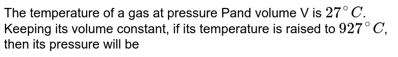 The temperature of a gas at pressure Pand volume V is `27^(@)C`. Keeping its volume constant, if its temperature is raised to `927^(@)C`, then its pressure will be