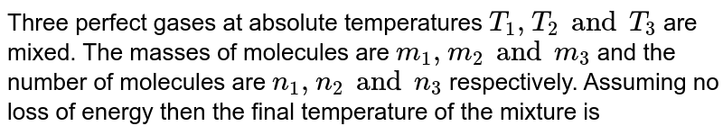 Three perfect gases at absolute temperatures `T_(1),T_(2) and T_(3)`  are mixed. The masses of molecules are `m_(1),m_(2) and m_(3)` and the number of molecules are `n_(1),n_(2) and n_(3)` respectively. Assuming no loss of energy then the final temperature of the mixture is