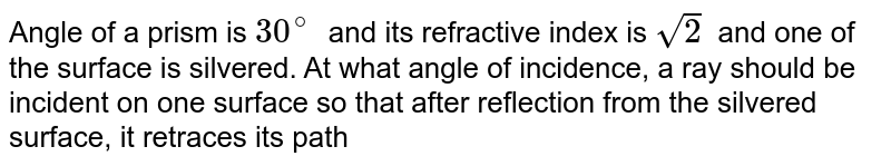 Angle of a prism is `30^(@)` and its refractive index is `sqrt(2)` and one of the surface is silvered. At what angle of incidence, a ray should be incident on one surface so that after reflection from the silvered surface, it retraces its path