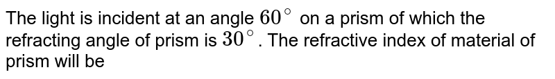 The light is incident at an angle `60^(@)` on a prism of which the refracting angle of prism is `30^(@)`. The refractive index of material of prism will be