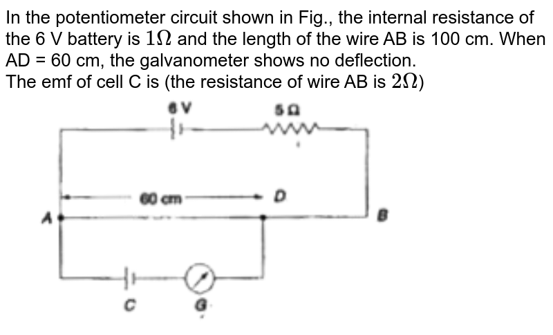 """In the potentiometer circuit shown in Fig., the internal resistance of the 6 V battery is `1Omega` and the length of the wire AB is  100 cm. When AD = 60 cm, the galvanometer shows no deflection. <br> The emf of cell C is (the resistance of wire AB is `2Omega`) <br> <img src=""""https://doubtnut-static.s.llnwi.net/static/physics_images/BRL_NEET_SP_PHY_XII_V01_C03_E01_049_Q01.png"""" width=""""80%"""">"""