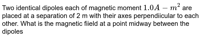Two identical dipoles each of magnetic moment `1.0A-m^2` are placed at a separation of 2 m with their axes perpendiicular to each other. What is the magnetic fiield at a point midway between the dipoles
