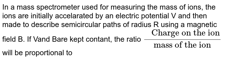 """In a mass spectrometer used for measuring the mass of ions, the ions are initially accelarated by an electric potential V and then made to describe semicircular paths of radius R using a magnetic field B. If Vand Bare kept contant, the ratio `"""" Charge on the ion""""/""""mass of the ion""""` will be proportional to"""