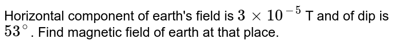Horizontal component of earth's field is `3xx10^(-5)` T and of dip is `53^@`. Find magnetic field of earth at that place.