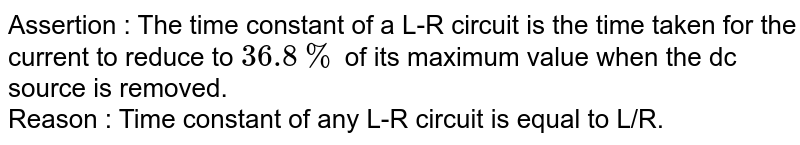 Assertion : The time constant of a L-R circuit is the time taken for the current to reduce to `36.8%` of its maximum value when the dc source is removed.   <br> Reason :  Time constant of any L-R circuit is equal to L/R.