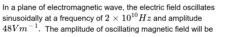 In a plane of electromagnetic wave, the electric field oscillates sinusoidally at a frequency of `2 xx 10^(10)Hz` and amplitude `48Vm^(-1).` The amplitude of oscillating magnetic field will be