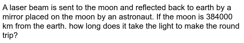 A laser beam is sent to the moon and reflected back to earth by a mirror placed on the moon by an astronaut. If the moon is 384000 km from the earth. how long does it take the light to make the round trip?
