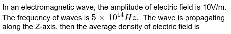 In an electromagnetic wave, the amplitude of electric field is 10V/m. The frequency of waves is `5 xx 10^(14) Hz.` The wave is propagating along the Z-axis, then the average density of electric field is