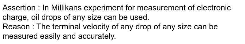 Assertion : In Millikans experiment for measurement of electronic charge, oil drops of any size can be used. <br> Reason : The terminal velocity of any drop of any size can be measured easily and accurately.